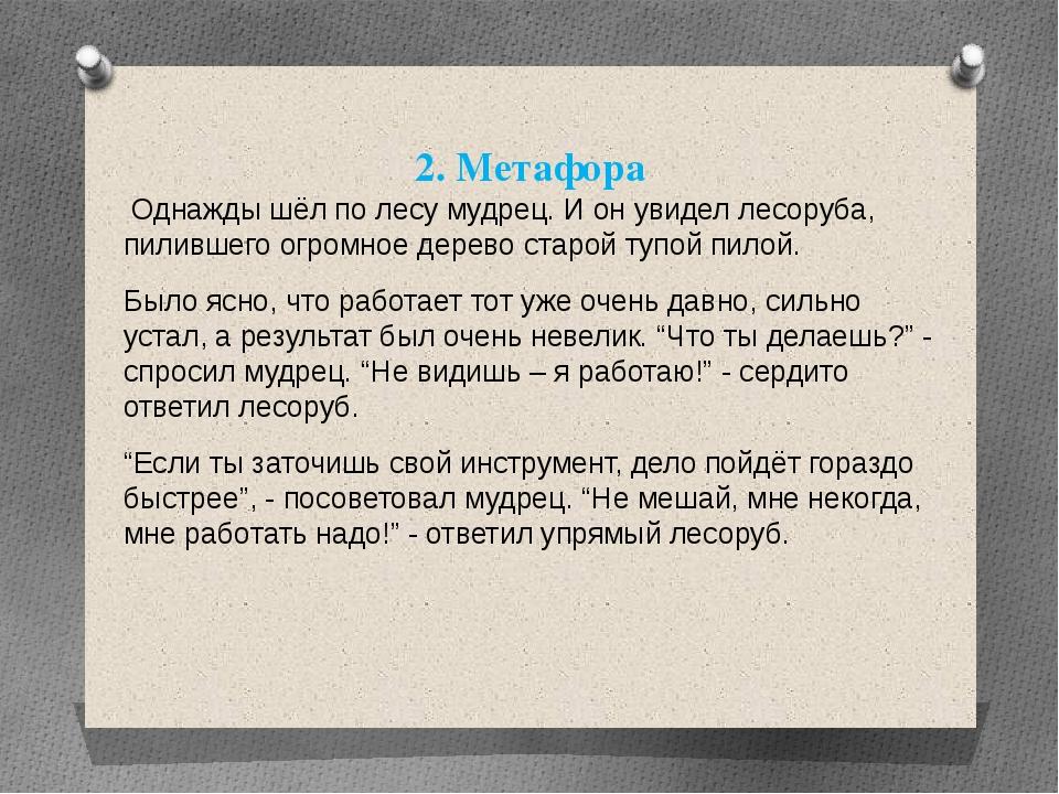 2. Метафора Однажды шёл по лесу мудрец. И он увидел лесоруба, пилившего огром...