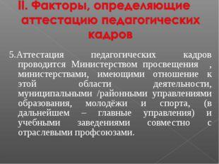 5.Аттестация педагогических кадров проводится Министерством просвещения , ми