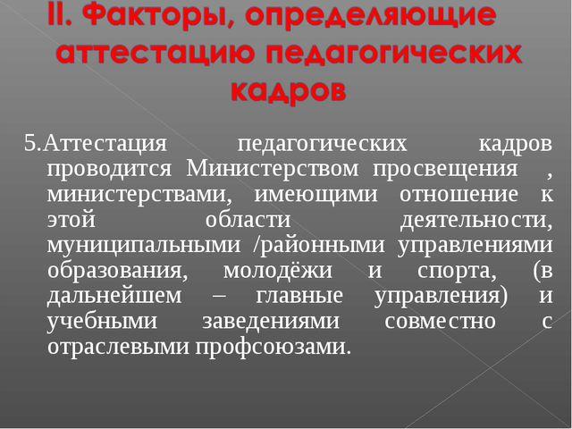 5.Аттестация педагогических кадров проводится Министерством просвещения , ми...