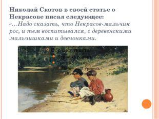 Николай Скатов в своей статье о Некрасове писал следующее: «…Надо сказать, чт