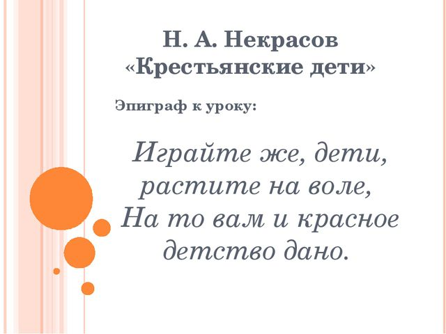 Н. А. Некрасов «Крестьянские дети» Эпиграф к уроку: Играйте же, дети, растите...