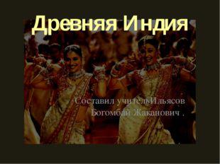 Древняя Индия Составил учительИльясов Богомбай Жаканович .