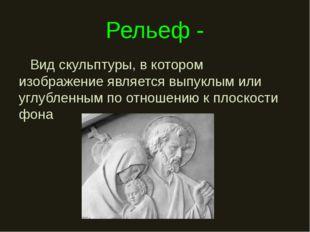 Рельеф - Вид скульптуры, в котором изображение является выпуклым или углублен
