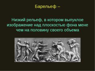 Барельеф – Низкий рельеф, в котором выпуклое изображение над плоскостью фона