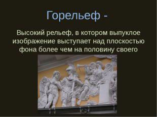 Горельеф - Высокий рельеф, в котором выпуклое изображение выступает над плоск