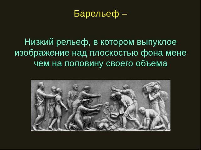 Барельеф – Низкий рельеф, в котором выпуклое изображение над плоскостью фона...