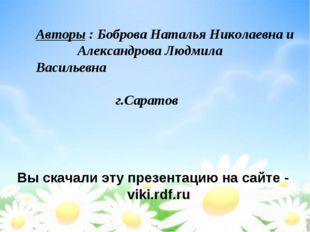 Вы скачали эту презентацию на сайте - viki.rdf.ru Авторы : Боброва Наталья Ни