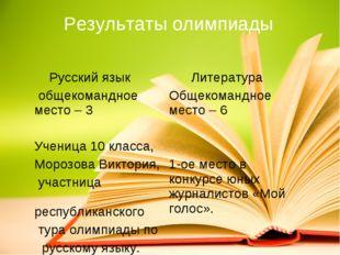 Результаты олимпиады Русский язык общекомандное место – 3 Ученица 10 класса,
