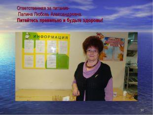 Ответственная за питание- Папина Любовь Александровна. Питайтесь правильно и