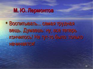 М. Ю. Лермонтов Воспитывать... самая трудная вещь. Думаешь: ну, все теперь к