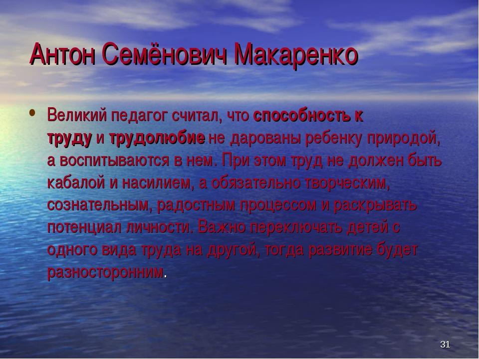 Антон Семёнович Макаренко Великий педагог считал, чтоспособность к трудуит...