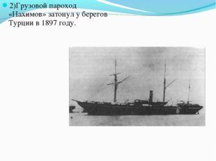 2)Грузовой пароход «Нахимов» затонул у берегов Турции в 1897 году.