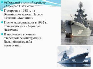 6)Тяжелый атомный крейсер «Адмирал Нахимов» Построен в 1988 г. на Балтийском