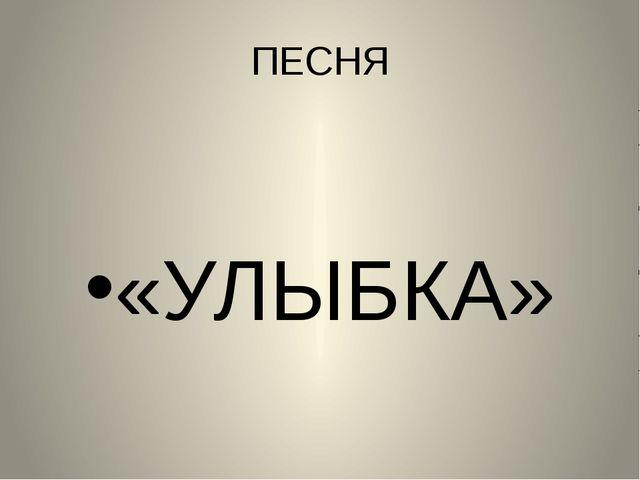 ПЕСНЯ «УЛЫБКА»