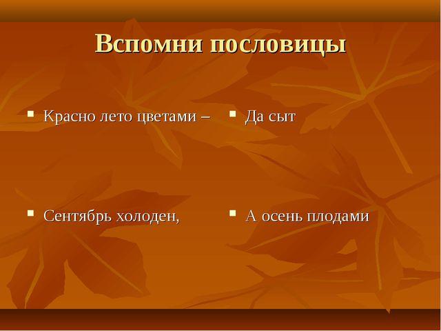 Вспомни пословицы Красно лето цветами – Сентябрь холоден, Да сыт А осень плод...