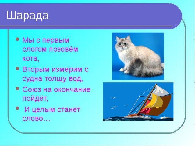Шарада Мы с первым слогом позовём кота, Вторым измерим с судна толщу вод, Сою...