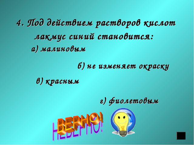 4. Под действием растворов кислот лакмус синий становится: а) малиновым б) не...