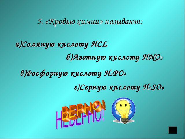 5. «Кровью химии» называют: а)Соляную кислоту HСL б)Азотную кислоту HNO3 в)Фо...