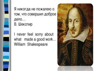 Я никогда не пожалею о том, что совершил доброе дело… В. Шекспир I never feel