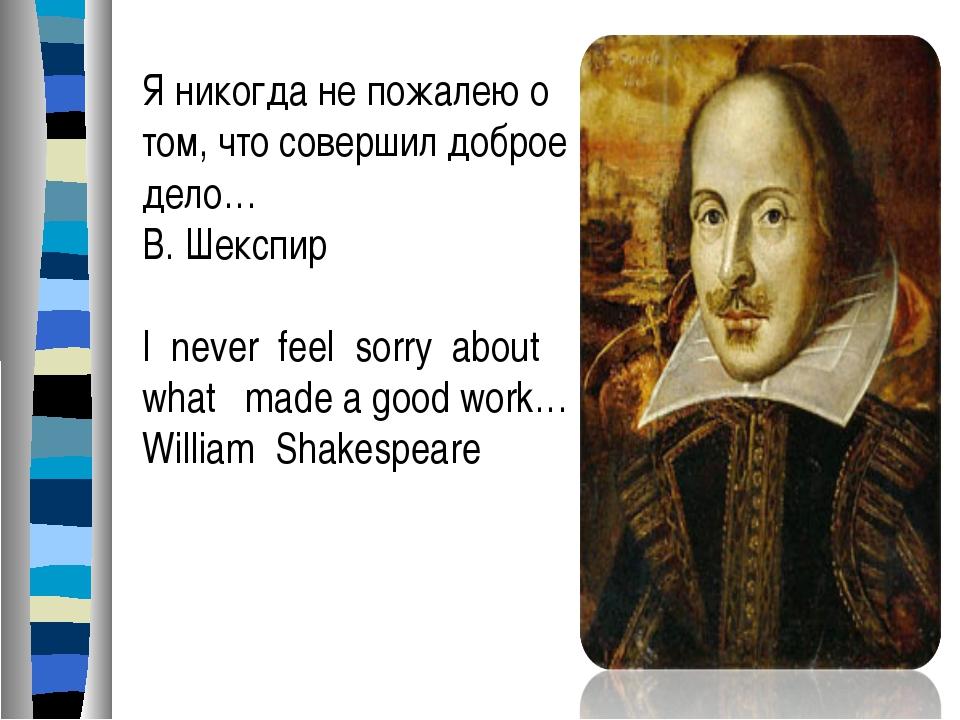 Я никогда не пожалею о том, что совершил доброе дело… В. Шекспир I never feel...