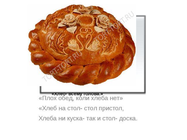 «Хлеб- всему голова.» «Плох обед, коли хлеба нет» «Хлеб на стол- стол пристол...