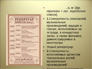 РЕПЕРТУА́Р, а,м.[фр. répertoire < лат. repertōrium список]. 1.Совокупность
