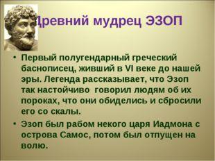 Древний мудрец ЭЗОП Первый полугендарный греческий баснописец, живший в VI ве
