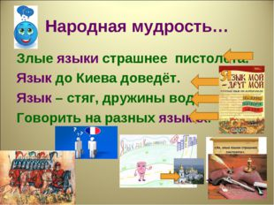 Народная мудрость… Злые языки страшнее пистолета. Язык до Киева доведёт. Язык
