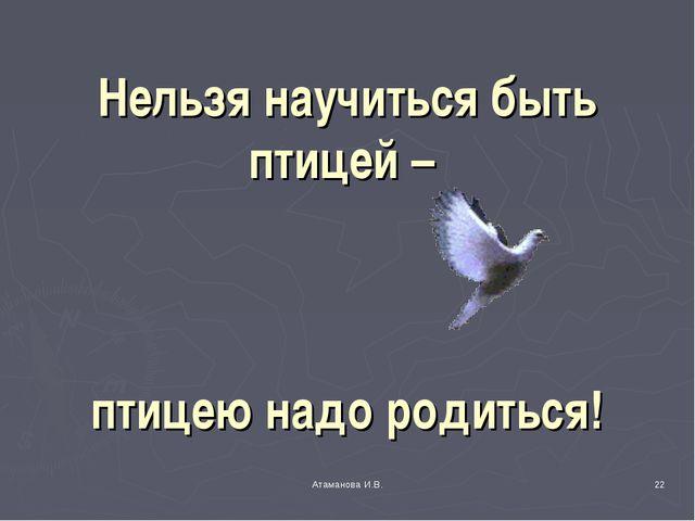 Нельзя научиться быть птицей – птицею надо родиться! * Атаманова И.В. Атамано...