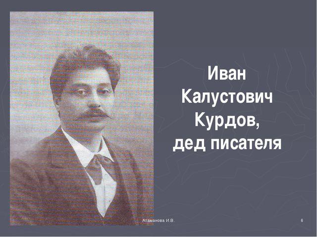 Иван Калустович Курдов, дед писателя * Атаманова И.В. Атаманова И.В.
