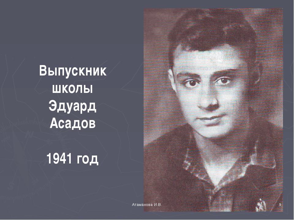 Выпускник школы Эдуард Асадов 1941 год * Атаманова И.В. Атаманова И.В.