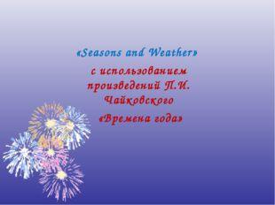 «Seasons and Weather» с использованием произведений П.И. Чайковского «Времена