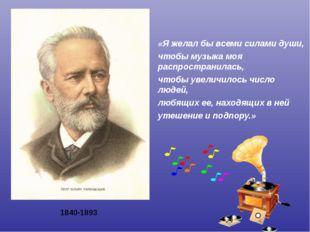 1840-1893 «Я желал бы всеми силами души, чтобы музыка моя распространилась, ч