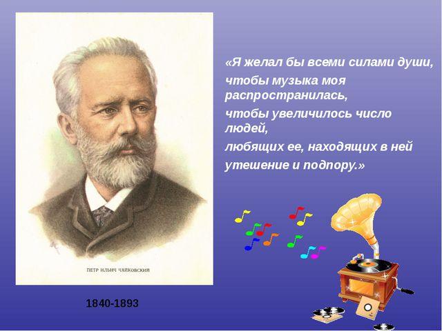1840-1893 «Я желал бы всеми силами души, чтобы музыка моя распространилась, ч...