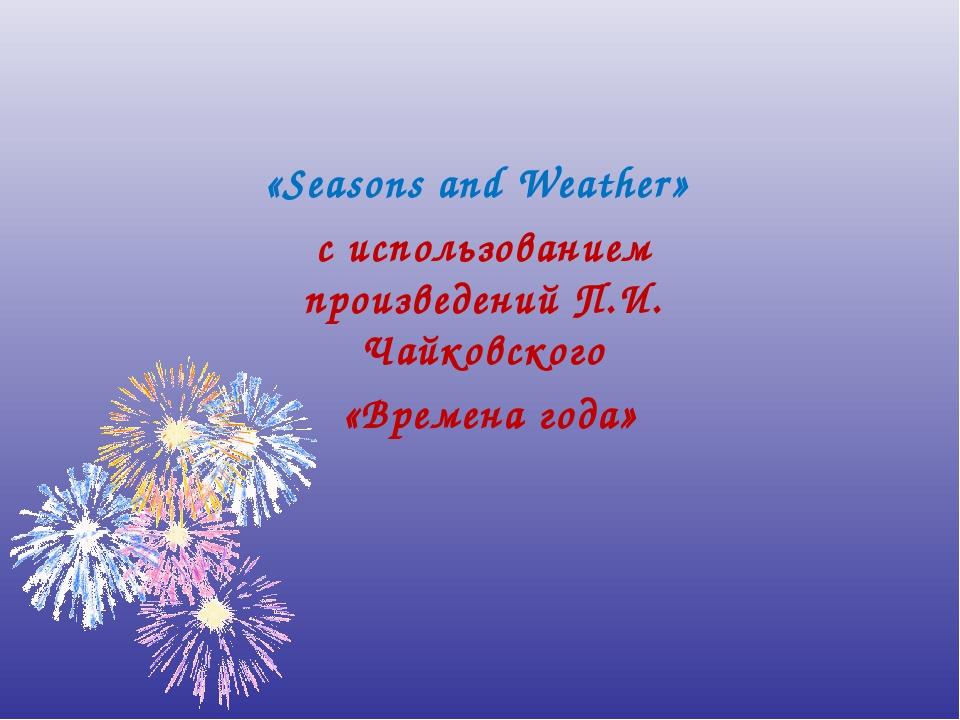 «Seasons and Weather» с использованием произведений П.И. Чайковского «Времена...