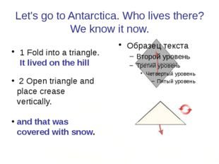 Let's go to Antarctica. Who lives there? We know it now. 1 Fold into a triang