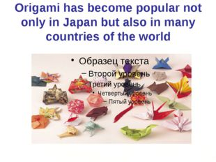 Origami has become popular not only in Japan but also in many countries of th