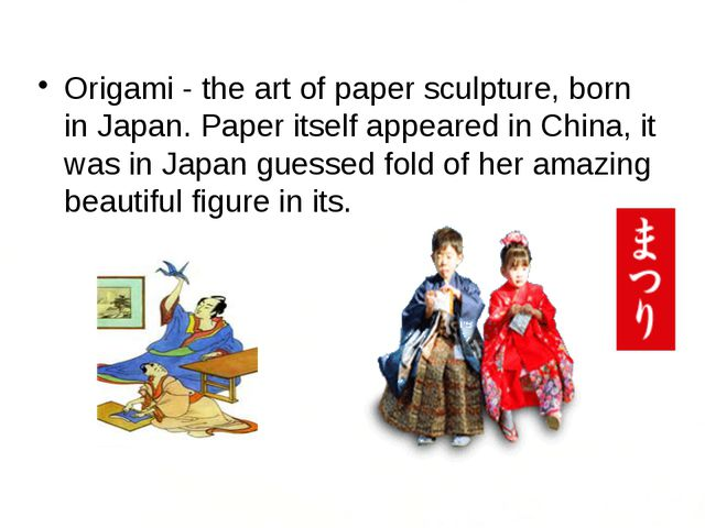 Origami - the art of paper sculpture, born in Japan. Paper itself appeared i...