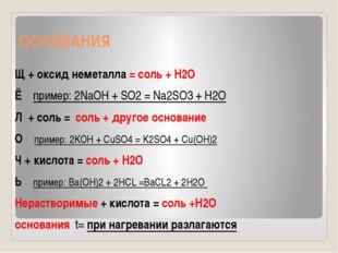 ОСНОВАНИЯ Щ + оксид неметалла = соль + H2O Ё пример: 2NaOH + SO2 = Na2SO3 + H