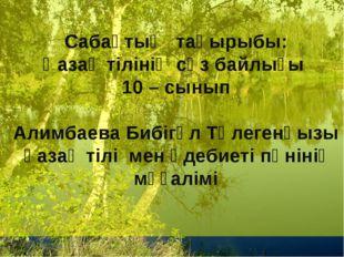 Сабақтың тақырыбы: Қазақ тілінің сөз байлығы 10 – сынып Алимбаева Бибігүл Тө