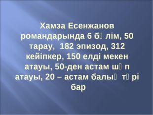 Хамза Есенжанов романдарында 6 бөлім, 50 тарау, 182 эпизод, 312 кейіпкер, 150
