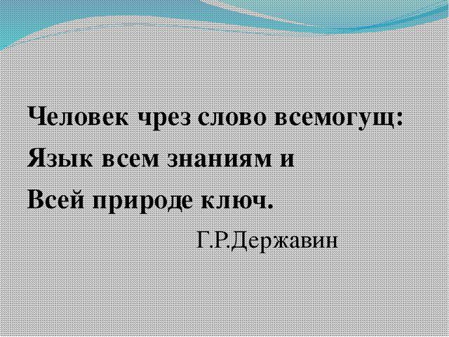 Человек чрез слово всемогущ: Язык всем знаниям и Всей природе ключ. Г.Р.Держ...