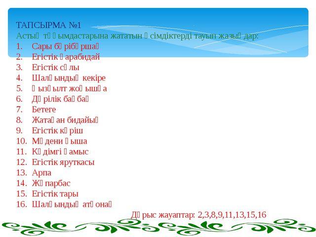 ТАПСЫРМА №1 Астық тұқымдастарына жататын өсімдіктерді тауып жазыңдар: 1.Сары...