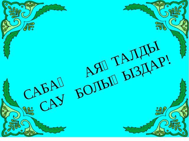 САБАҚ АЯҚТАЛДЫ САУ БОЛЫҢЫЗДАР!