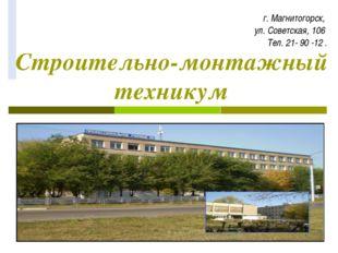 Строительно-монтажный техникум г. Магнитогорск, ул. Советская, 106 Тел. 21- 9