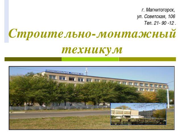Строительно-монтажный техникум г. Магнитогорск, ул. Советская, 106 Тел. 21- 9...