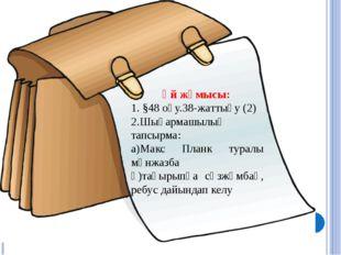Үй жұмысы: 1. §48 оқу.38-жаттығу (2) 2.Шығармашылық тапсырма: а)Макс Планк ту