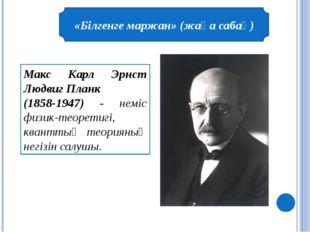 «Білгенге маржан» (жаңа сабақ) Макс Карл Эрнст Людвиг Планк (1858-1947) - нем