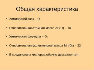 Общая характеристика Химический знак – О Относительная атомная масса Ar (O) –