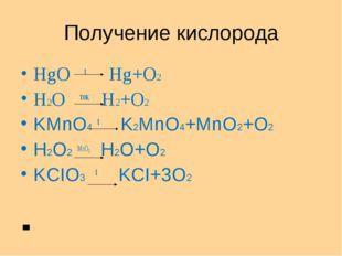 Получение кислорода HgO t Hg+O2 H2O ток H2+O2 KMnO4 t K2MnO4+MnO2+O2 H2O2 MnO